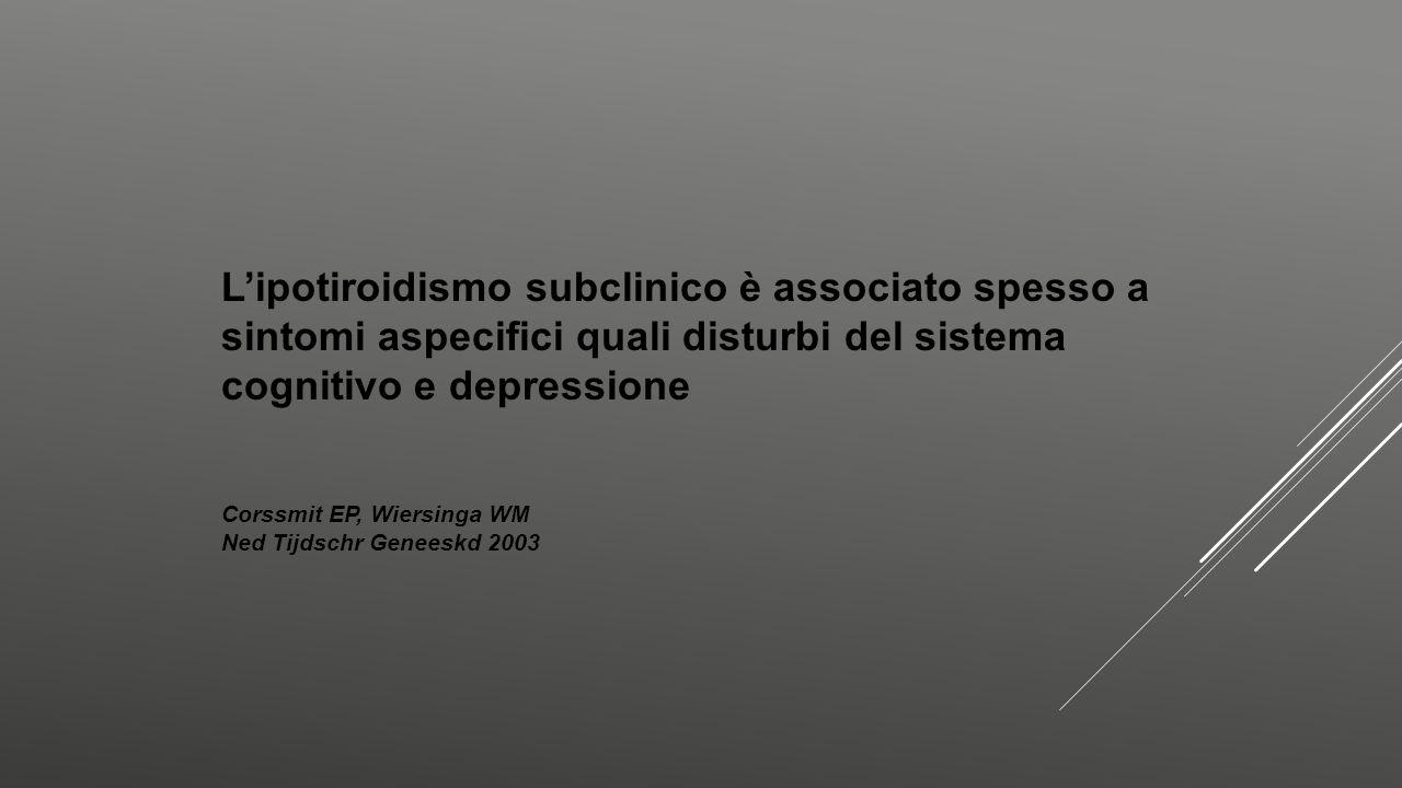 L'ipotiroidismo subclinico è associato spesso a sintomi aspecifici quali disturbi del sistema cognitivo e depressione Corssmit EP, Wiersinga WM Ned Ti