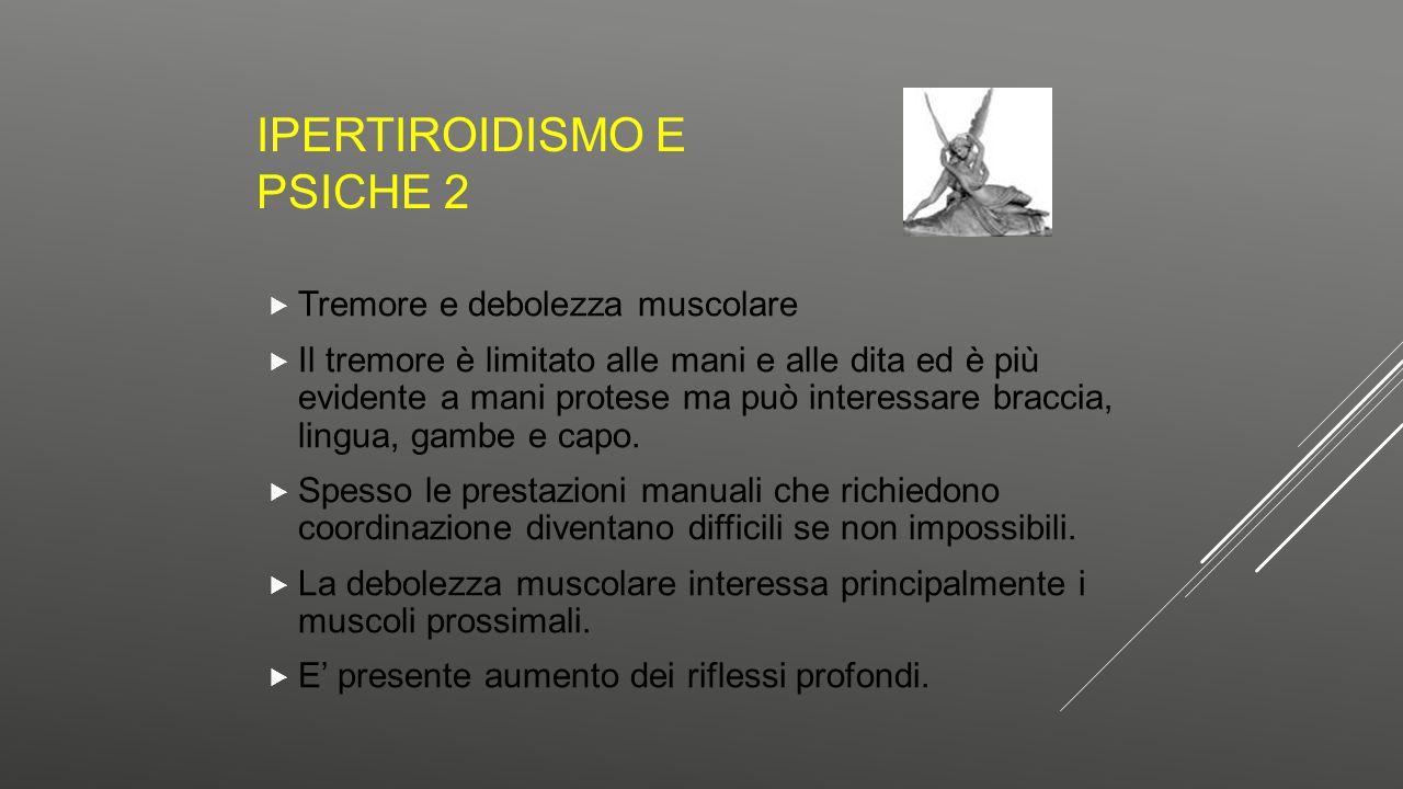 IPERTIROIDISMO E PSICHE 2  Tremore e debolezza muscolare  Il tremore è limitato alle mani e alle dita ed è più evidente a mani protese ma può intere