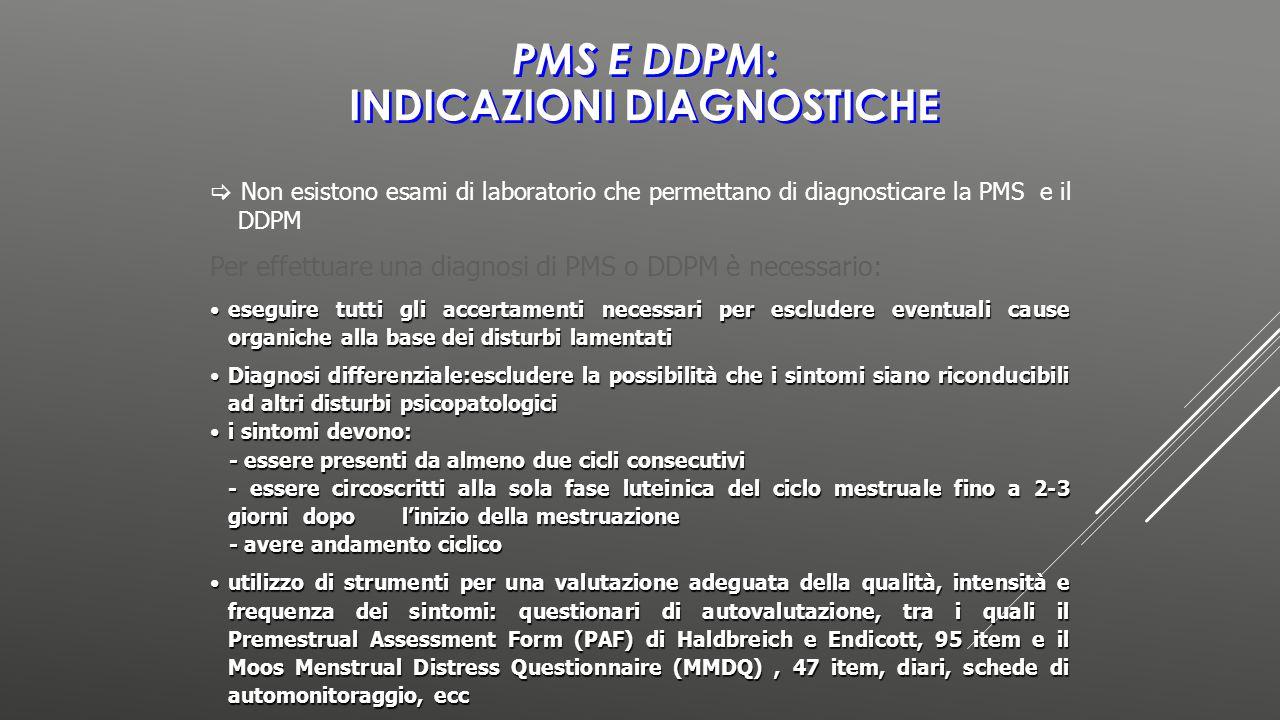PMS E DDPM : INDICAZIONI DIAGNOSTICHE Per effettuare una diagnosi di PMS o DDPM è necessario: eseguire tutti gli accertamenti necessari per escludere