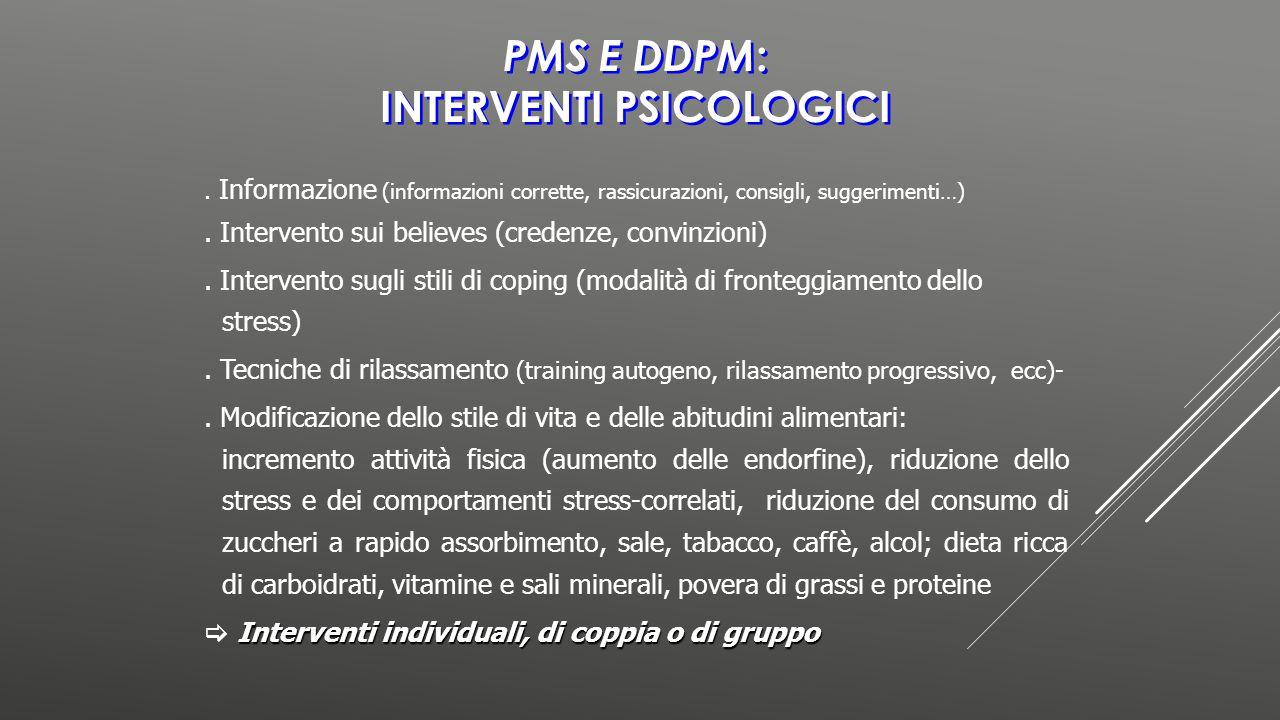 PMS E DDPM : INTERVENTI PSICOLOGICI. Informazione (informazioni corrette, rassicurazioni, consigli, suggerimenti…). Intervento sui believes (credenze,