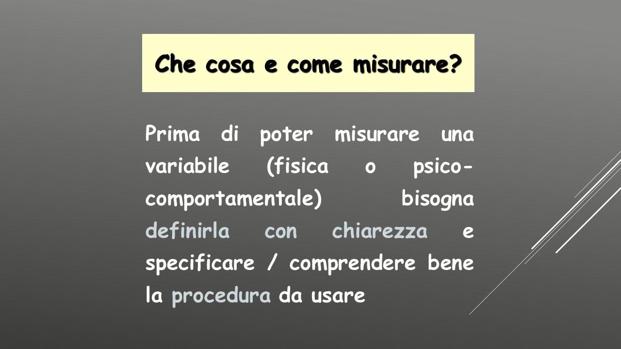 Prima di poter misurare una variabile (fisica o psico- comportamentale) bisogna definirla con chiarezza e specificare / comprendere bene la procedura