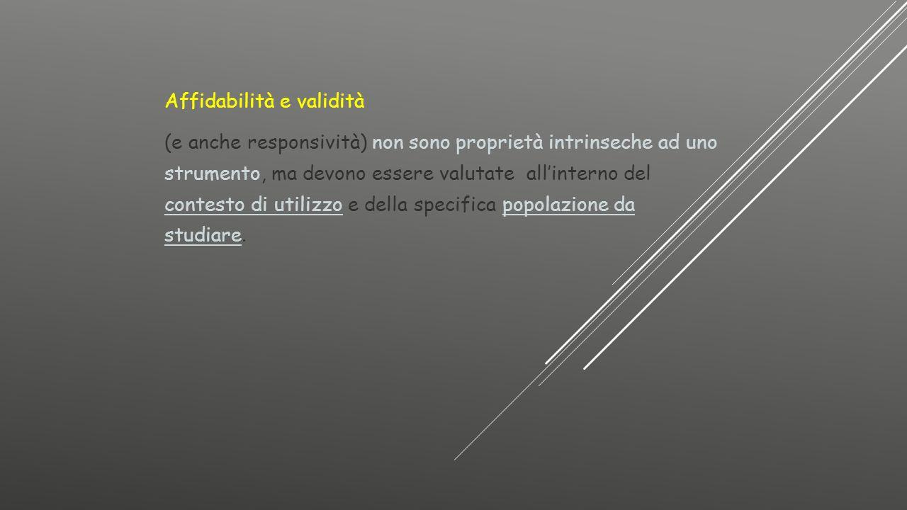 Affidabilità e validità (e anche responsività) non sono proprietà intrinseche ad uno strumento, ma devono essere valutate all'interno del contesto di