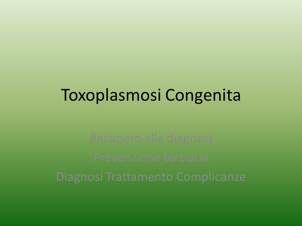 Toxoplasmosi Congenita Recupero alla diagnosi Prevenzione terziaria Diagnosi Trattamento Complicanze