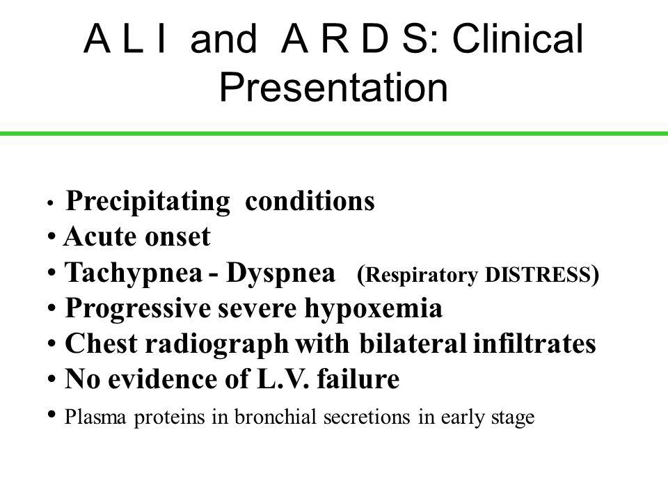 A L I and A R D S: Clinical Presentation Precipitating conditions Acute onset Tachypnea - Dyspnea ( Respiratory DISTRESS ) Progressive severe hypoxemi