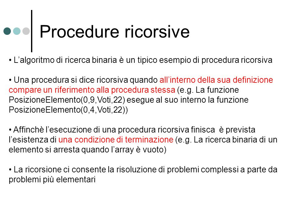Procedure ricorsive L'algoritmo di ricerca binaria è un tipico esempio di procedura ricorsiva Una procedura si dice ricorsiva quando all'interno della