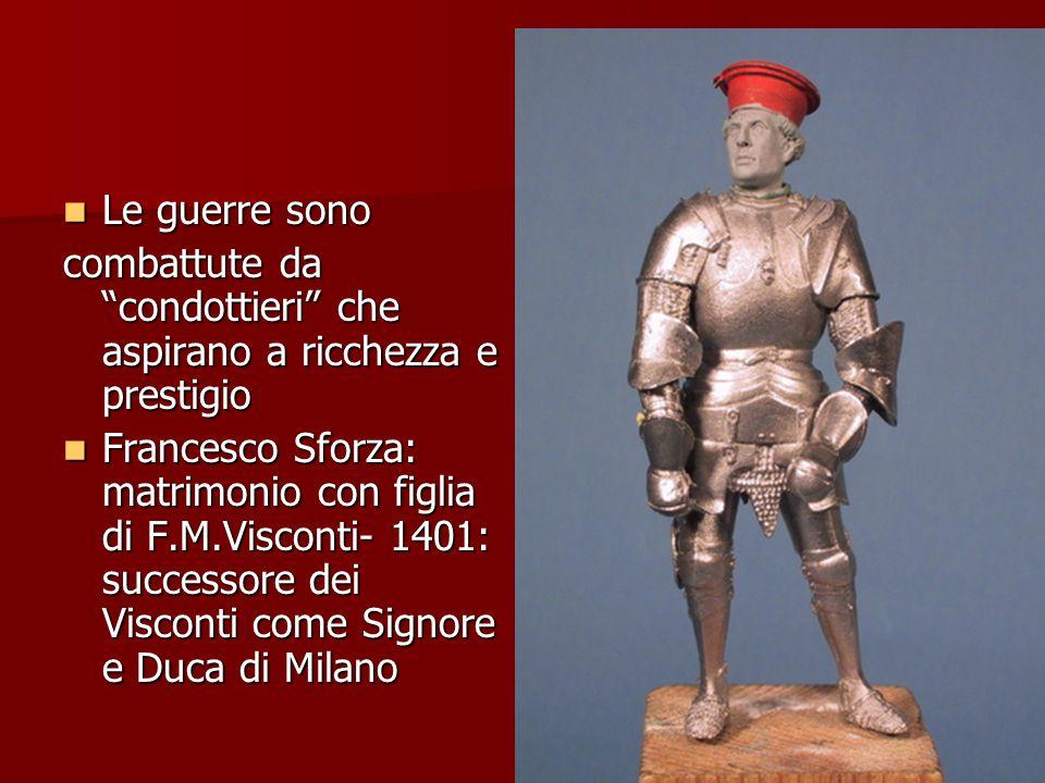"""Le guerre sono Le guerre sono combattute da """"condottieri"""" che aspirano a ricchezza e prestigio Francesco Sforza: matrimonio con figlia di F.M.Visconti"""
