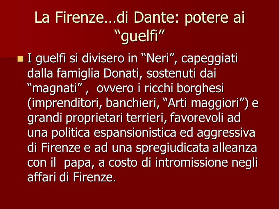 """La Firenze…di Dante: potere ai """"guelfi"""" I guelfi si divisero in """"Neri"""", capeggiati dalla famiglia Donati, sostenuti dai """"magnati"""", ovvero i ricchi bor"""
