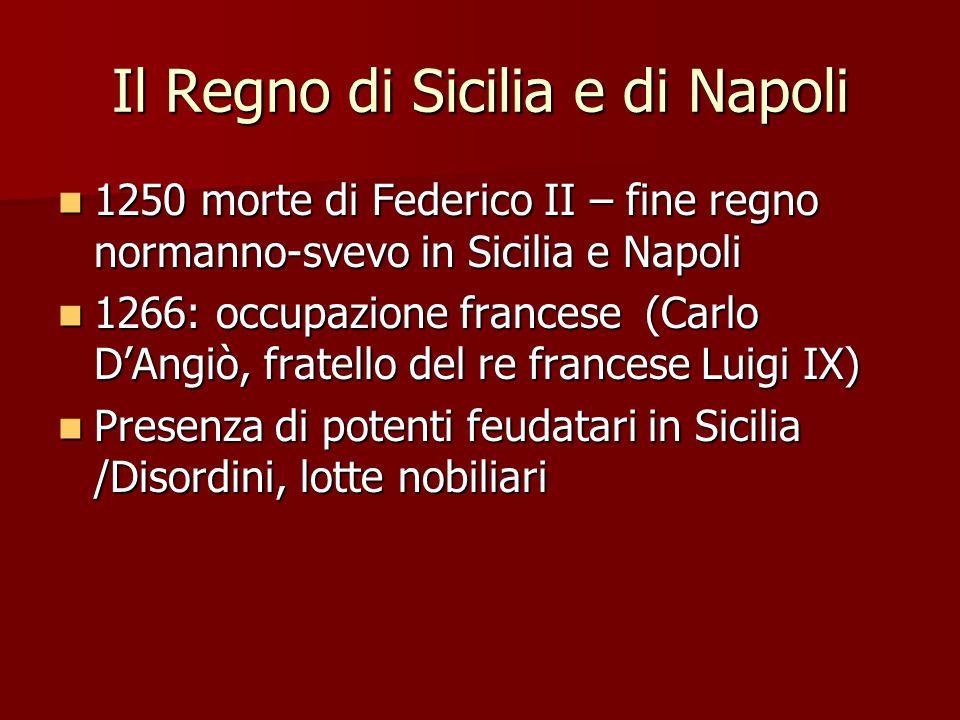 Il Regno di Sicilia e di Napoli 1250 morte di Federico II – fine regno normanno-svevo in Sicilia e Napoli 1250 morte di Federico II – fine regno norma