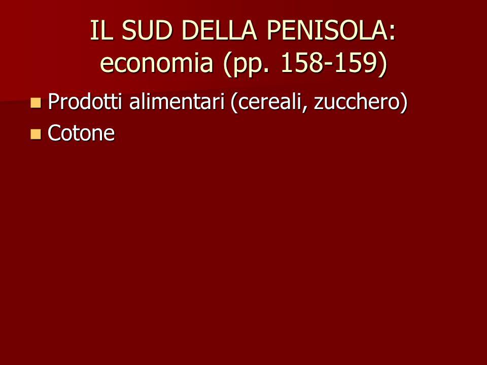 IL SUD DELLA PENISOLA: economia (pp. 158-159) Prodotti alimentari (cereali, zucchero) Prodotti alimentari (cereali, zucchero) Cotone Cotone
