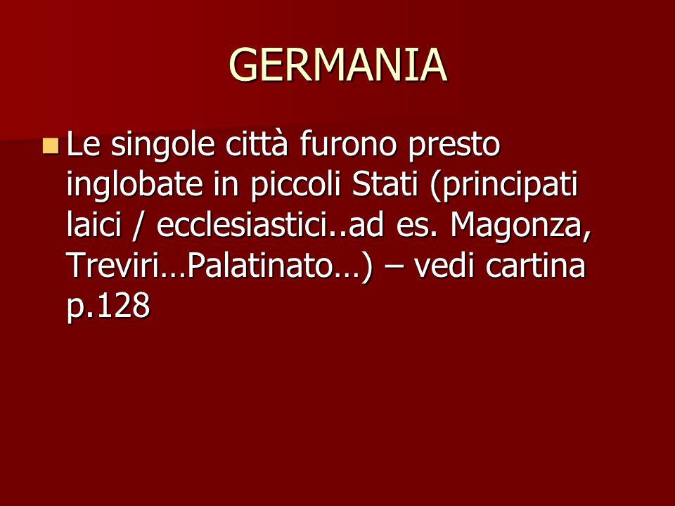 GERMANIA Le singole città furono presto inglobate in piccoli Stati (principati laici / ecclesiastici..ad es. Magonza, Treviri…Palatinato…) – vedi cart