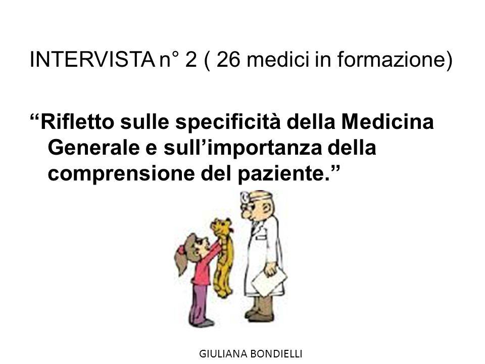 INTERVISTA n° 2 ( 26 medici in formazione) Rifletto sulle specificità della Medicina Generale e sull'importanza della comprensione del paziente. GIULIANA BONDIELLI