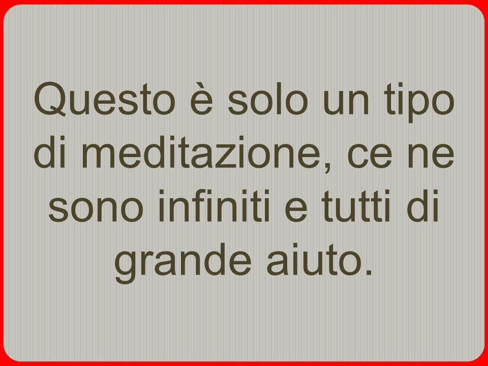 Questo è solo un tipo di meditazione, ce ne sono infiniti e tutti di grande aiuto.