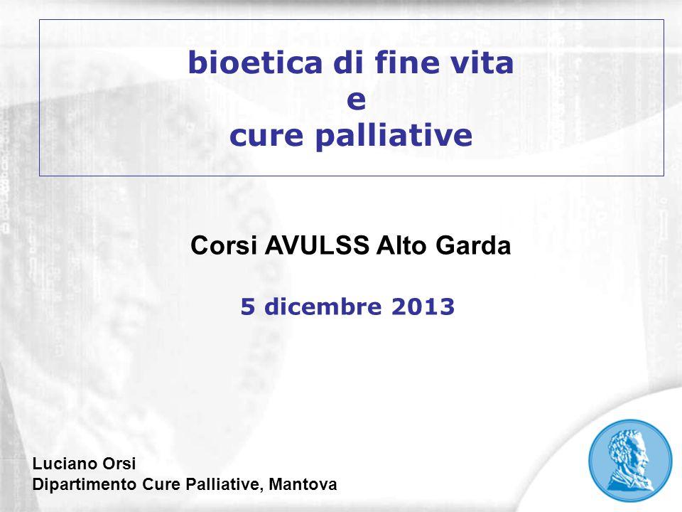 bioetica di fine vita e cure palliative Luciano Orsi Dipartimento Cure Palliative, Mantova Corsi AVULSS Alto Garda 5 dicembre 2013