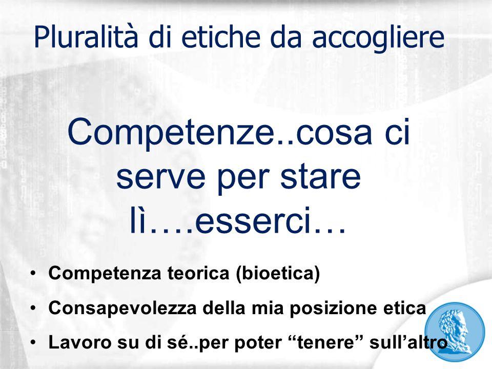 """Competenze..cosa ci serve per stare lì….esserci… Competenza teorica (bioetica) Consapevolezza della mia posizione etica Lavoro su di sé..per poter """"te"""