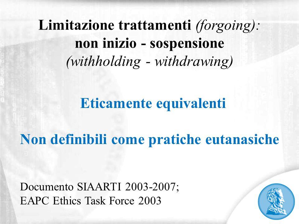 Limitazione trattamenti (forgoing): non inizio - sospensione (withholding - withdrawing) Eticamente equivalenti Non definibili come pratiche eutanasic