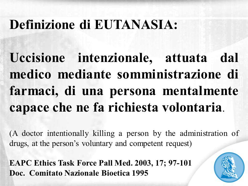 Definizione di EUTANASIA: Uccisione intenzionale, attuata dal medico mediante somministrazione di farmaci, di una persona mentalmente capace che ne fa