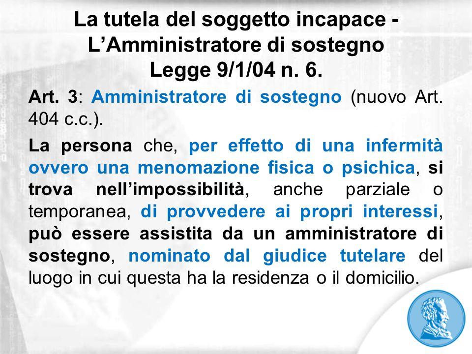La tutela del soggetto incapace - L'Amministratore di sostegno Legge 9/1/04 n. 6. Art. 3: Amministratore di sostegno (nuovo Art. 404 c.c.). La persona