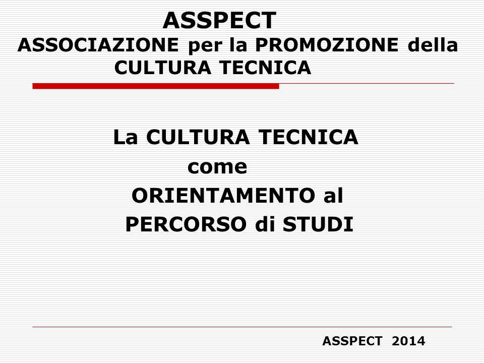ASSPECT ASSOCIAZIONE per la PROMOZIONE della CULTURA TECNICA La CULTURA TECNICA come ORIENTAMENTO al PERCORSO di STUDI ASSPECT 2014