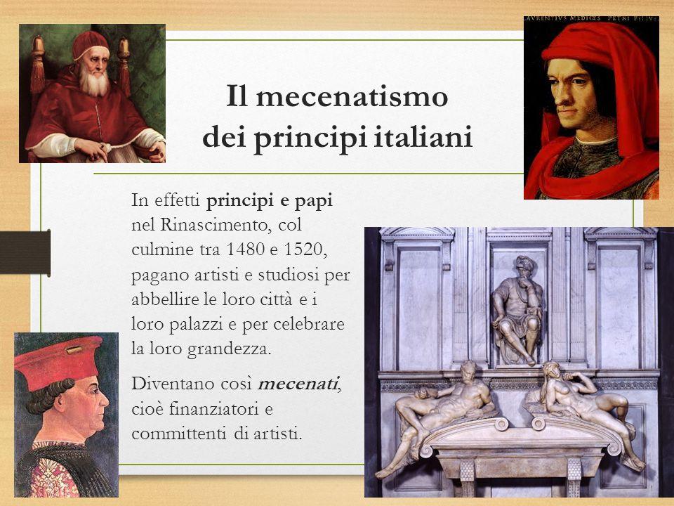 Il mecenatismo dei principi italiani In effetti principi e papi nel Rinascimento, col culmine tra 1480 e 1520, pagano artisti e studiosi per abbellire le loro città e i loro palazzi e per celebrare la loro grandezza.
