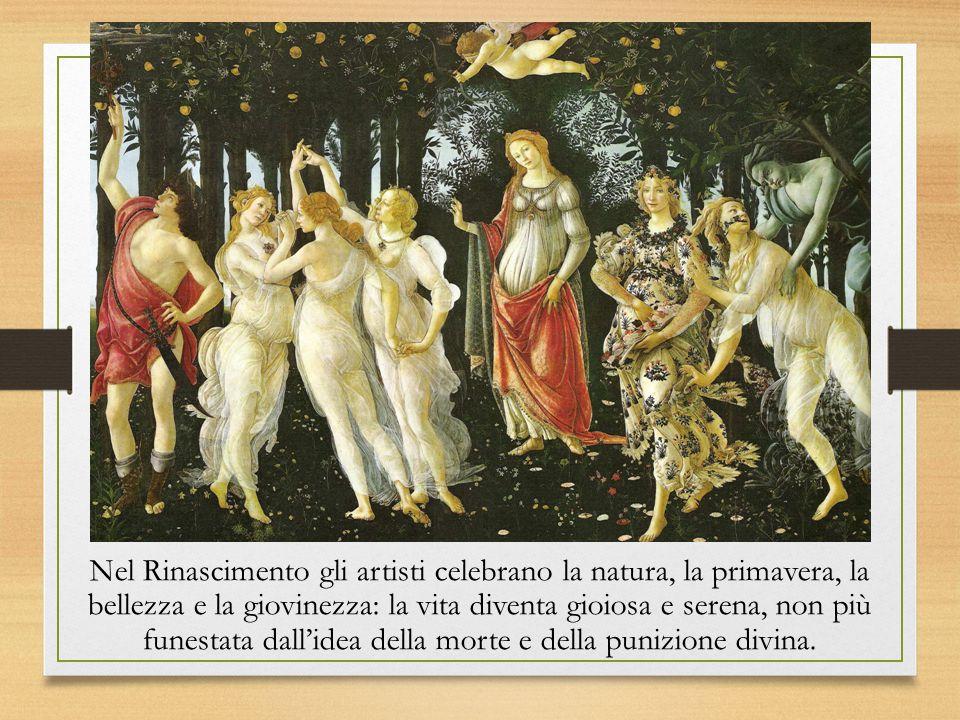Nel Rinascimento gli artisti celebrano la natura, la primavera, la bellezza e la giovinezza: la vita diventa gioiosa e serena, non più funestata dall'idea della morte e della punizione divina.