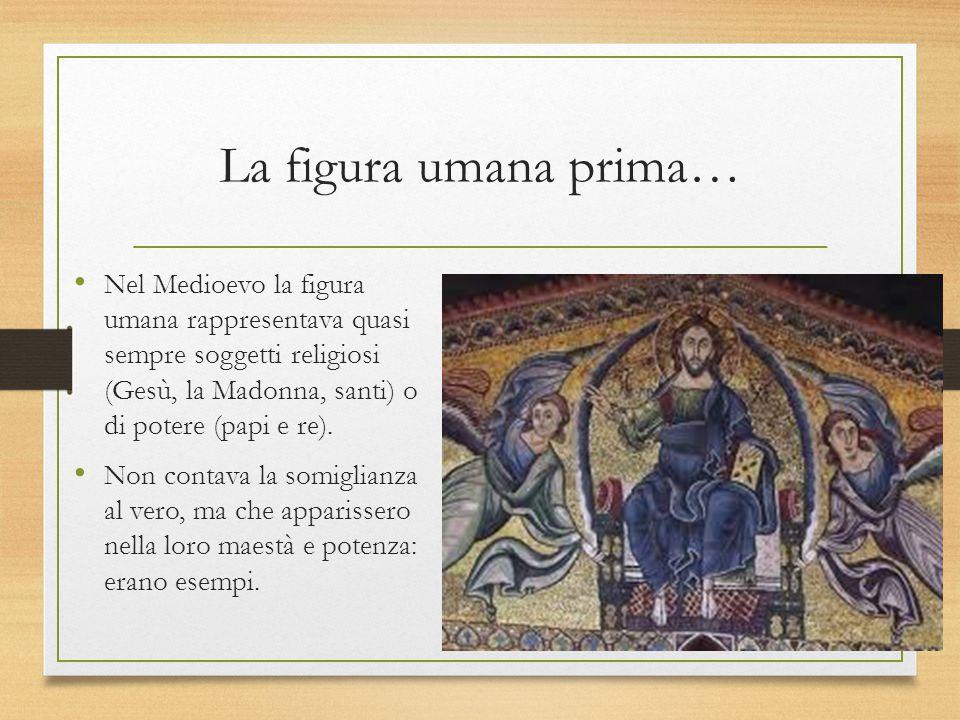 La figura umana prima… Nel Medioevo la figura umana rappresentava quasi sempre soggetti religiosi (Gesù, la Madonna, santi) o di potere (papi e re). N