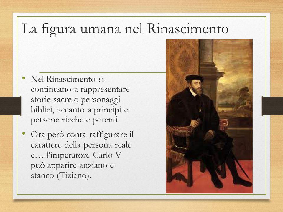 La figura umana nel Rinascimento Nel Rinascimento si continuano a rappresentare storie sacre o personaggi biblici, accanto a principi e persone ricche