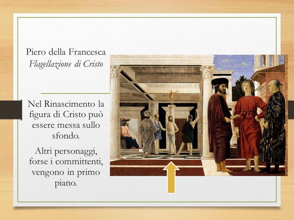 Piero della Francesca Flagellazione di Cristo Nel Rinascimento la figura di Cristo può essere messa sullo sfondo. Altri personaggi, forse i committent
