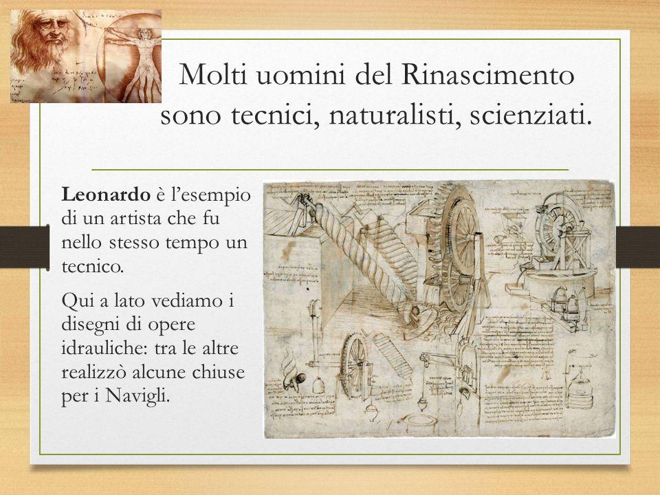 Molti uomini del Rinascimento sono tecnici, naturalisti, scienziati. Leonardo è l'esempio di un artista che fu nello stesso tempo un tecnico. Qui a la