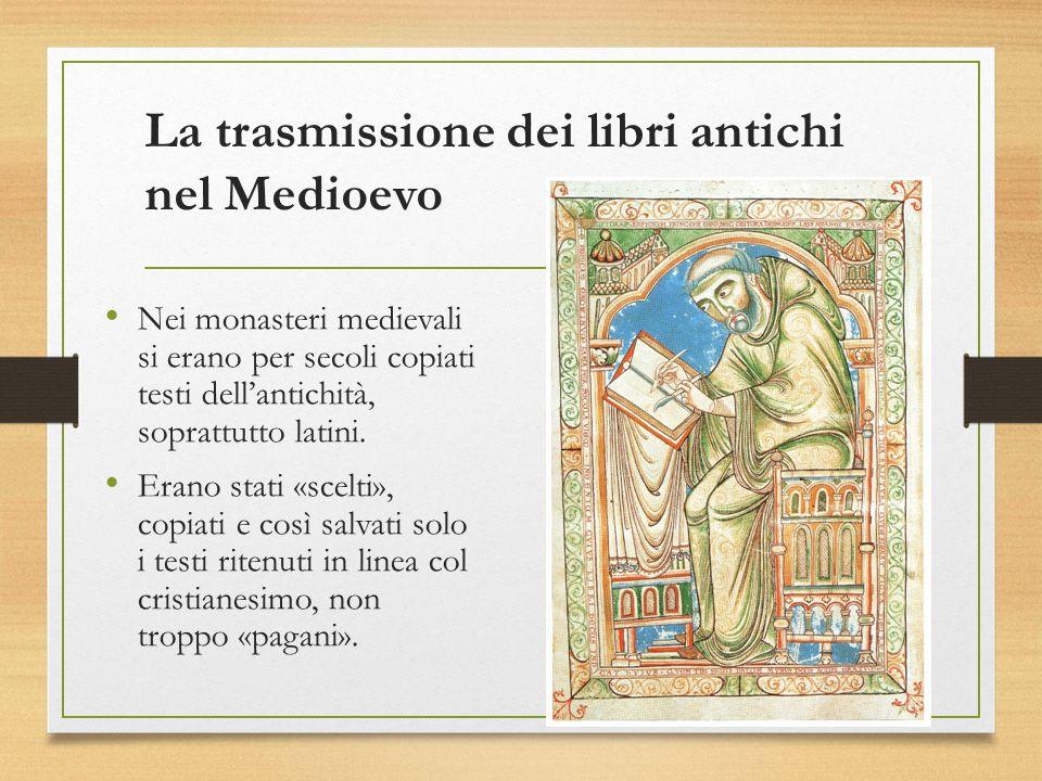 La trasmissione dei libri antichi nel Medioevo Nei monasteri medievali si erano per secoli copiati testi dell'antichità, soprattutto latini. Erano sta