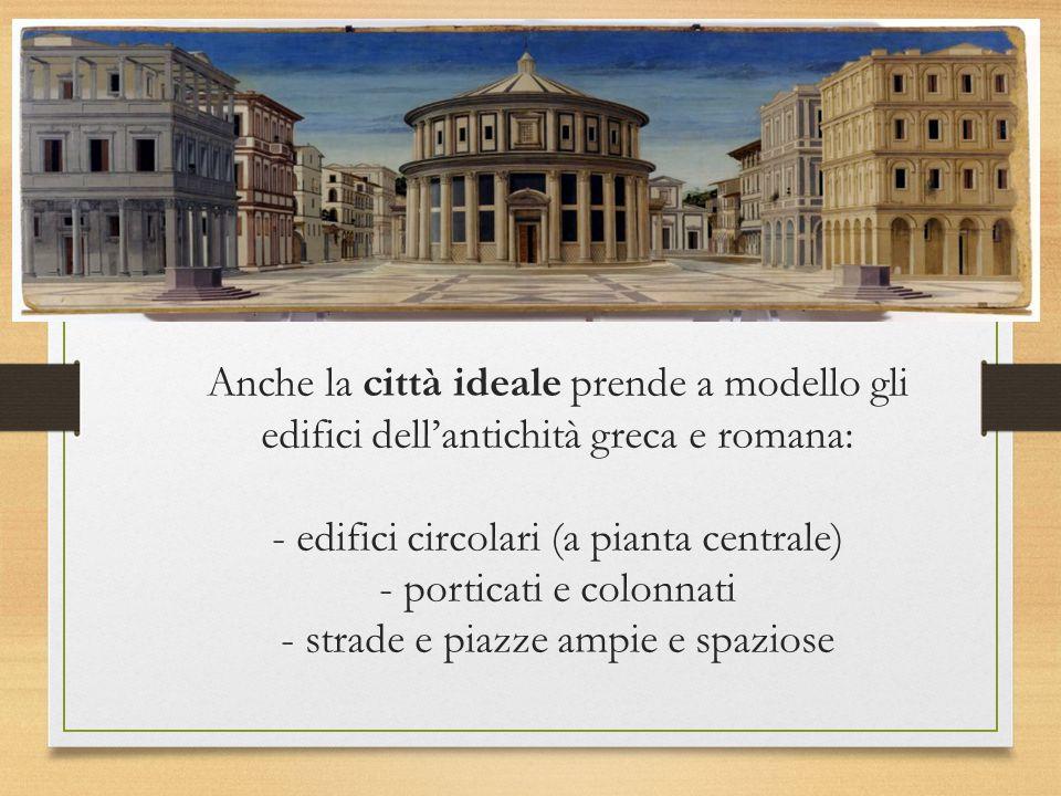 Anche la città ideale prende a modello gli edifici dell'antichità greca e romana: - edifici circolari (a pianta centrale) - porticati e colonnati - st