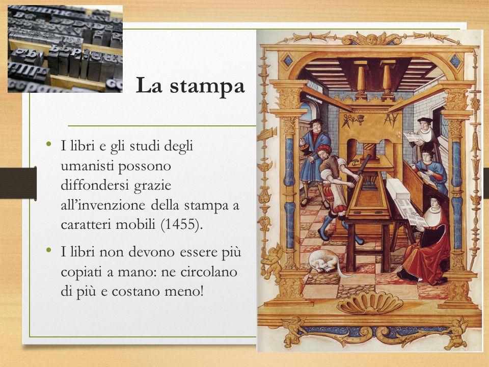 La stampa I libri e gli studi degli umanisti possono diffondersi grazie all'invenzione della stampa a caratteri mobili (1455). I libri non devono esse