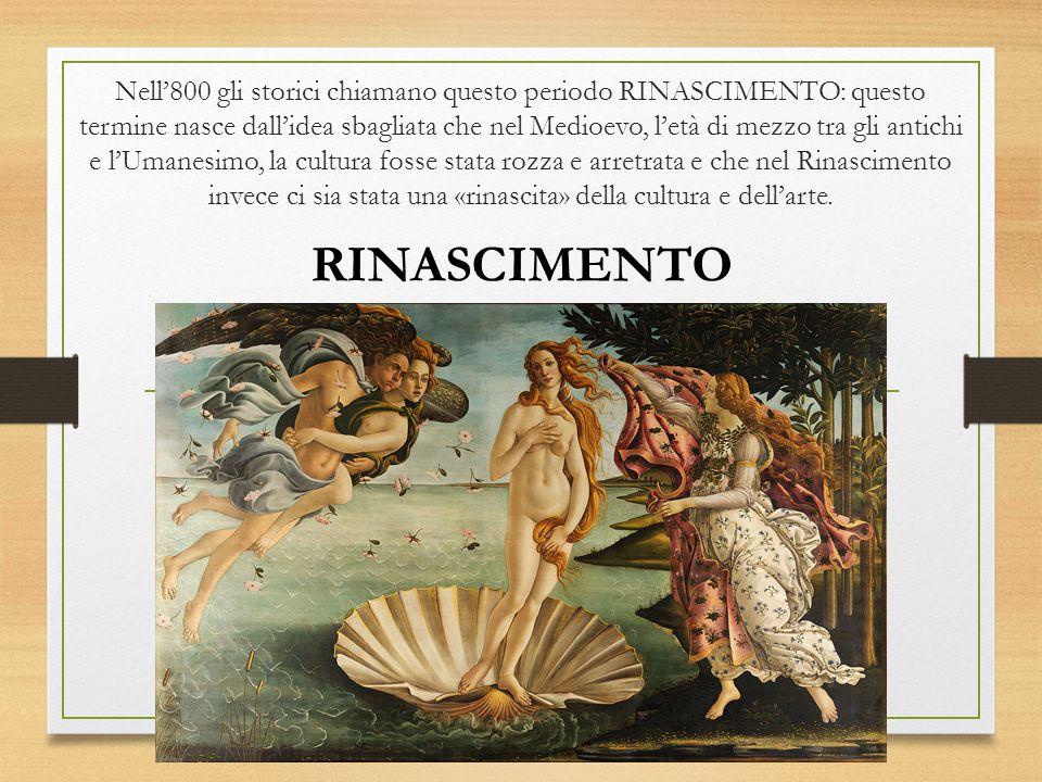Nell'800 gli storici chiamano questo periodo RINASCIMENTO: questo termine nasce dall'idea sbagliata che nel Medioevo, l'età di mezzo tra gli antichi e l'Umanesimo, la cultura fosse stata rozza e arretrata e che nel Rinascimento invece ci sia stata una «rinascita» della cultura e dell'arte.