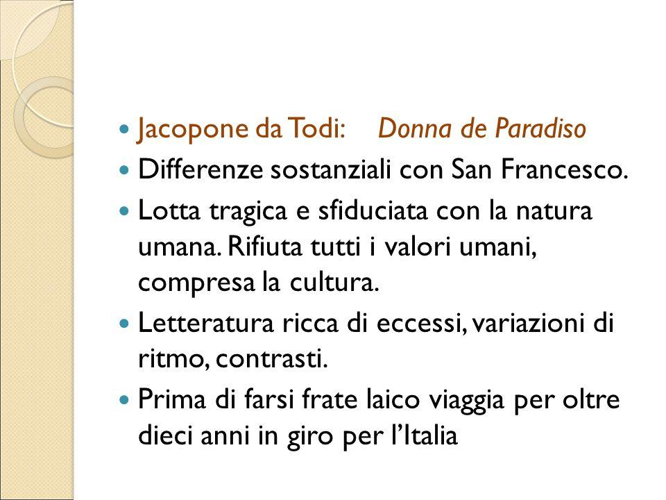 Jacopone da Todi: Donna de Paradiso Differenze sostanziali con San Francesco. Lotta tragica e sfiduciata con la natura umana. Rifiuta tutti i valori u