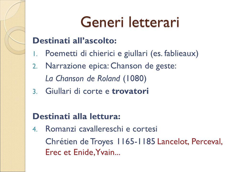 Generi letterari Destinati all'ascolto: 1. Poemetti di chierici e giullari (es. fablieaux) 2. Narrazione epica: Chanson de geste: La Chanson de Roland