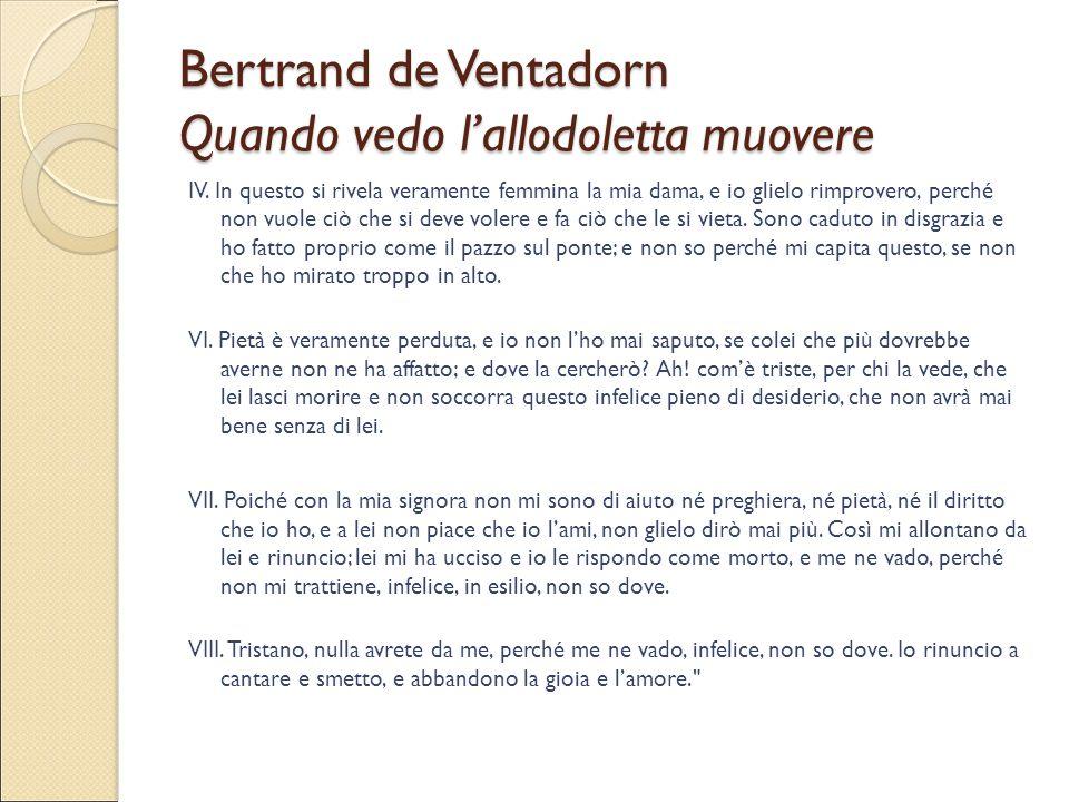 Bertrand de Ventadorn Quando vedo l'allodoletta muovere IV. In questo si rivela veramente femmina la mia dama, e io glielo rimprovero, perché non vuol
