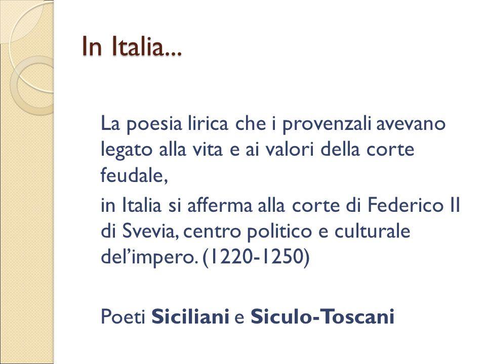 In Italia... La poesia lirica che i provenzali avevano legato alla vita e ai valori della corte feudale, in Italia si afferma alla corte di Federico I