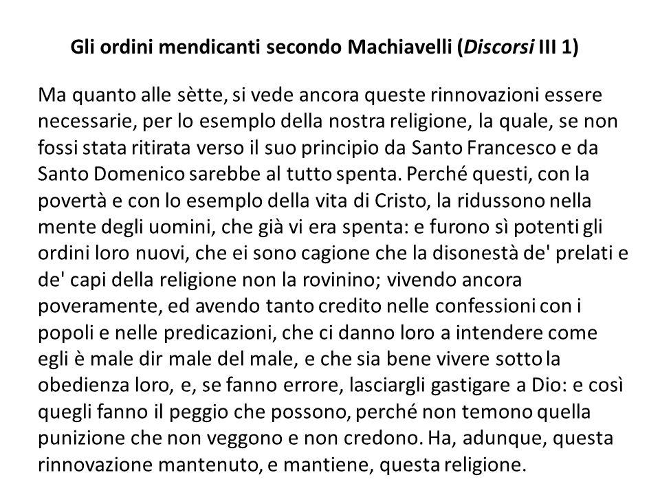 Gli ordini mendicanti secondo Machiavelli (Discorsi III 1) Ma quanto alle sètte, si vede ancora queste rinnovazioni essere necessarie, per lo esemplo della nostra religione, la quale, se non fossi stata ritirata verso il suo principio da Santo Francesco e da Santo Domenico sarebbe al tutto spenta.