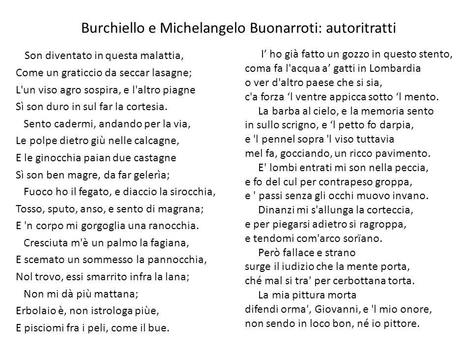 Burchiello e Michelangelo Buonarroti: autoritratti Son diventato in questa malattia, Come un graticcio da seccar lasagne; L un viso agro sospira, e l altro piagne Sì son duro in sul far la cortesia.