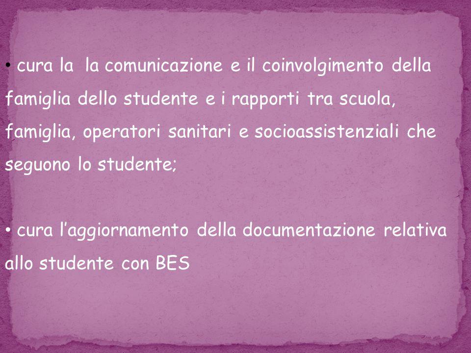 cura la la comunicazione e il coinvolgimento della famiglia dello studente e i rapporti tra scuola, famiglia, operatori sanitari e socioassistenziali che seguono lo studente; cura l'aggiornamento della documentazione relativa allo studente con BES