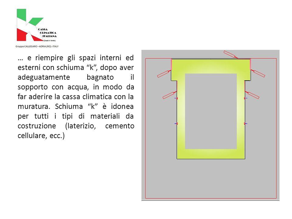 … e riempire gli spazi interni ed esterni con schiuma k , dopo aver adeguatamente bagnato il sopporto con acqua, in modo da far aderire la cassa climatica con la muratura.