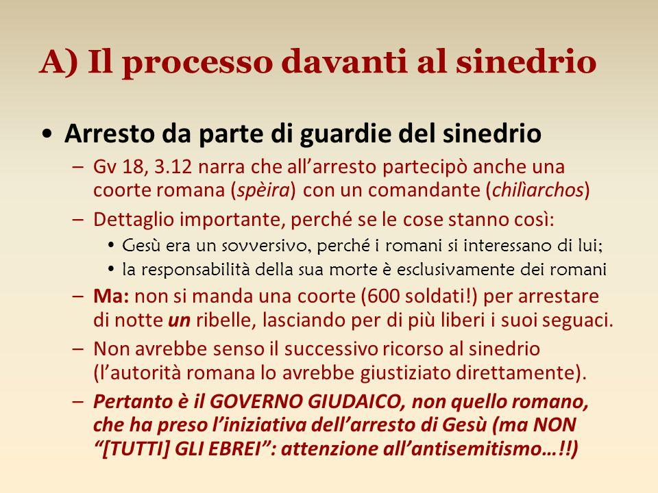A) Il processo davanti al sinedrio Arresto da parte di guardie del sinedrio –Gv 18, 3.12 narra che all'arresto partecipò anche una coorte romana (spèi