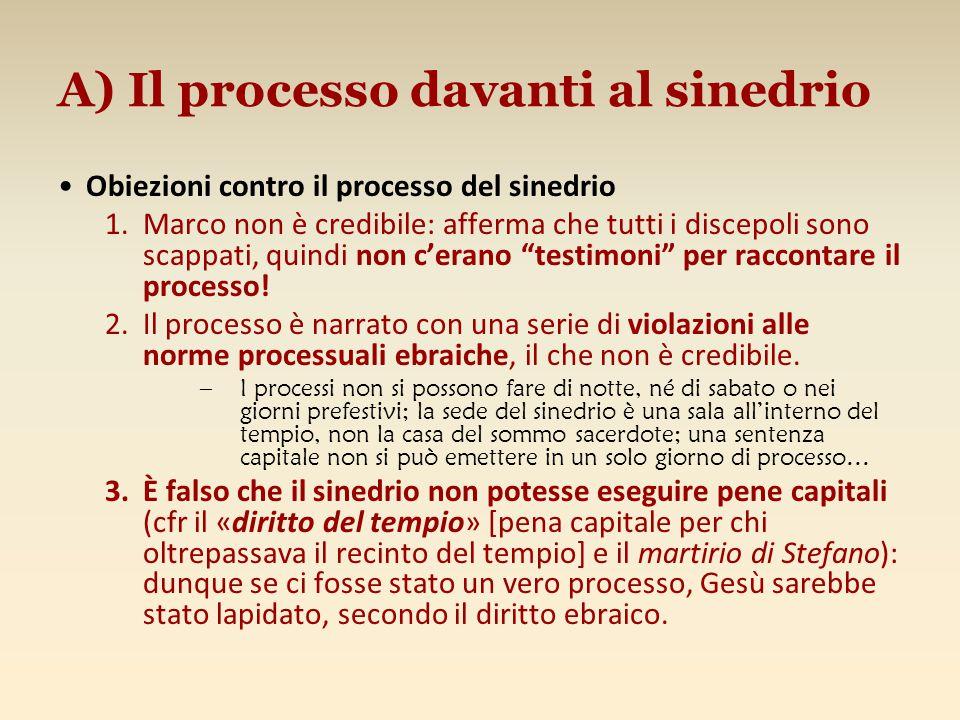 A) Il processo davanti al sinedrio Obiezioni contro il processo del sinedrio 1.Marco non è credibile: afferma che tutti i discepoli sono scappati, qui