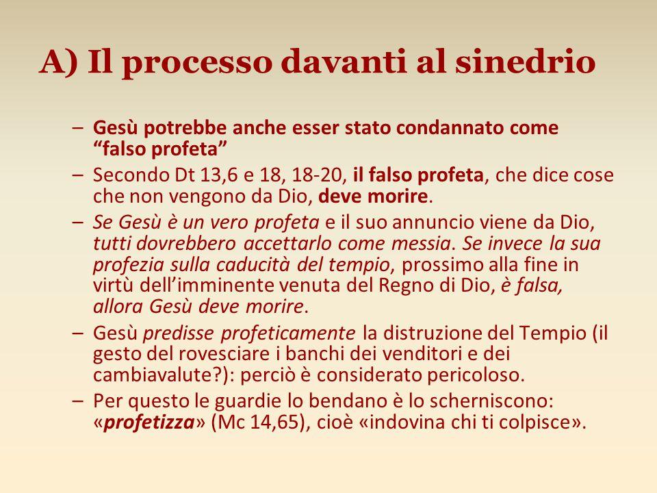 """A) Il processo davanti al sinedrio –Gesù potrebbe anche esser stato condannato come """"falso profeta"""" –Secondo Dt 13,6 e 18, 18-20, il falso profeta, ch"""