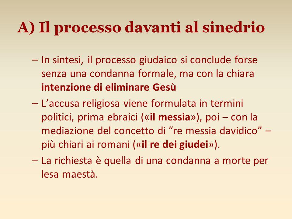 A) Il processo davanti al sinedrio –In sintesi, il processo giudaico si conclude forse senza una condanna formale, ma con la chiara intenzione di elim