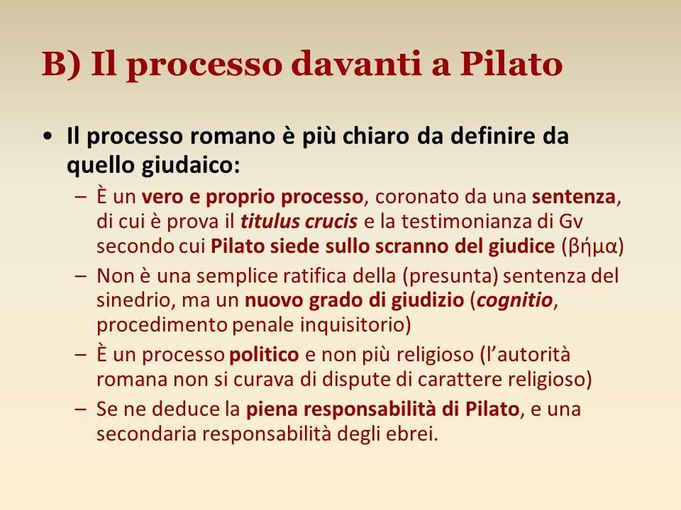 B) Il processo davanti a Pilato Il processo romano è più chiaro da definire da quello giudaico: –È un vero e proprio processo, coronato da una sentenz