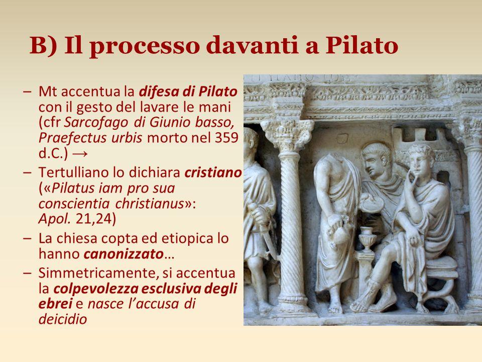 B) Il processo davanti a Pilato –Mt accentua la difesa di Pilato con il gesto del lavare le mani (cfr Sarcofago di Giunio basso, Praefectus urbis mort