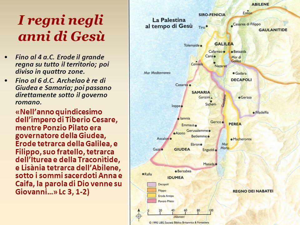 I regni negli anni di Gesù Fino al 4 a.C. Erode il grande regna su tutto il territorio; poi diviso in quattro zone. Fino al 6 d.C. Archelao è re di Gi
