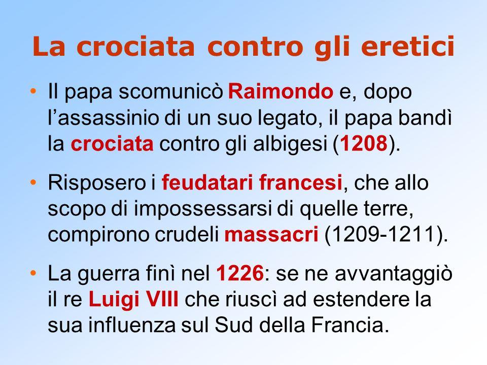 La crociata contro gli eretici Il papa scomunicò Raimondo e, dopo l'assassinio di un suo legato, il papa bandì la crociata contro gli albigesi (1208).