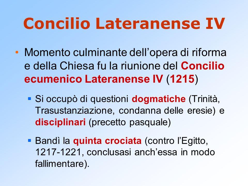 Concilio Lateranense IV Momento culminante dell'opera di riforma e della Chiesa fu la riunione del Concilio ecumenico Lateranense IV (1215)  Si occupò di questioni dogmatiche (Trinità, Trasustanziazione, condanna delle eresie) e disciplinari (precetto pasquale)  Bandì la quinta crociata (contro l'Egitto, 1217-1221, conclusasi anch'essa in modo fallimentare).