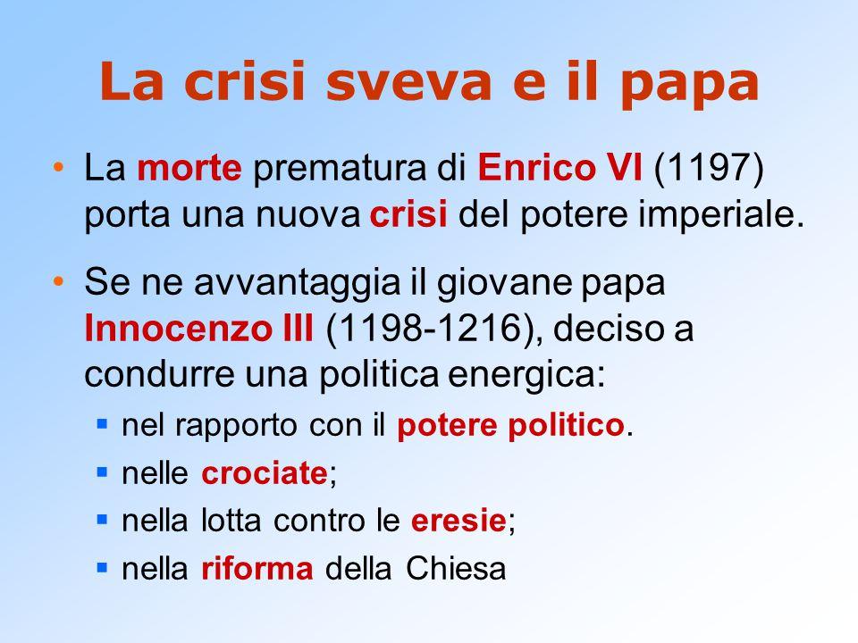 La crisi sveva e il papa La morte prematura di Enrico VI (1197) porta una nuova crisi del potere imperiale. Se ne avvantaggia il giovane papa Innocenz